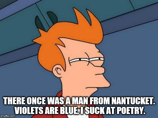 The meme does not lie | THERE ONCE WAS A MAN FROM NANTUCKET. VIOLETS ARE BLUE. I SUCK AT POETRY. | image tagged in memes,futurama fry,limerick week | made w/ Imgflip meme maker