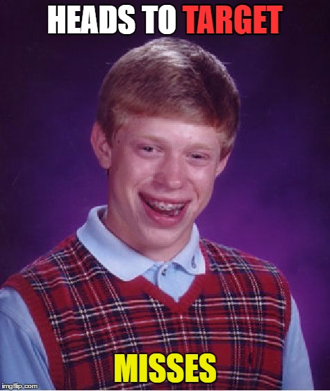 Bad Luck Brian Meme | HEADS TO TARGET MISSES TARGET | image tagged in memes,bad luck brian | made w/ Imgflip meme maker