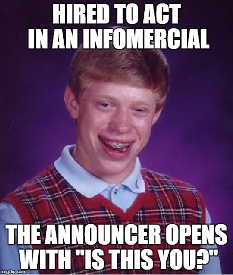 "Bad Luck Brian | HIRED TO ACT IN AN INFOMERCIAL THE ANNOUNCER OPENS WITH ""IS THIS YOU?"" 