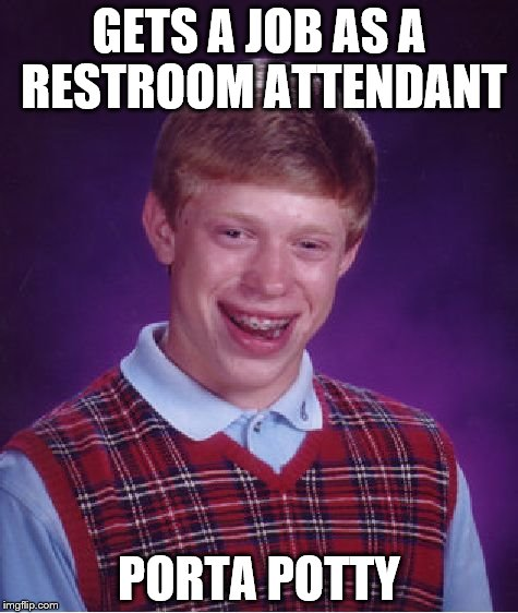 Bad Luck Brian Meme | GETS A JOB AS A RESTROOM ATTENDANT PORTA POTTY | image tagged in memes,bad luck brian | made w/ Imgflip meme maker