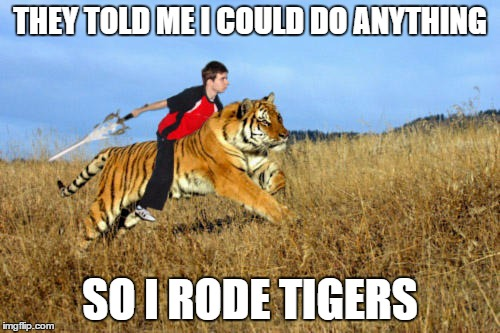 THEY TOLD ME I COULD DO ANYTHING SO I RODE TIGERS | image tagged in tiger rider | made w/ Imgflip meme maker