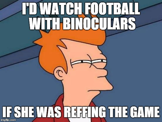 Futurama Fry Meme | I'D WATCH FOOTBALL WITH BINOCULARS IF SHE WAS REFFING THE GAME | image tagged in memes,futurama fry | made w/ Imgflip meme maker