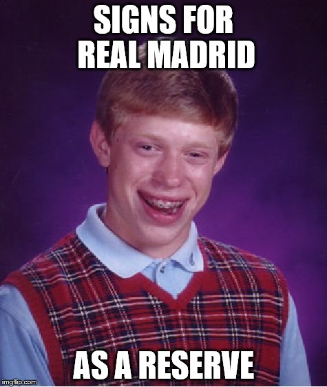Bad Luck Brian Meme | SIGNS FOR REAL MADRID AS A RESERVE | image tagged in memes,bad luck brian | made w/ Imgflip meme maker
