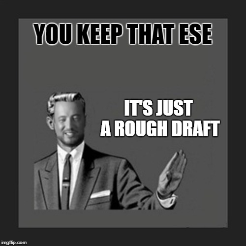 YOU KEEP THAT ESE IT'S JUST A ROUGH DRAFT | made w/ Imgflip meme maker