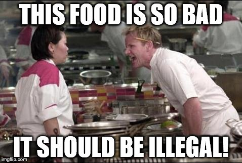 Angry Chef Gordon Ramsay Meme | THIS FOOD IS SO BAD IT SHOULD BE ILLEGAL! | image tagged in memes,angry chef gordon ramsay | made w/ Imgflip meme maker