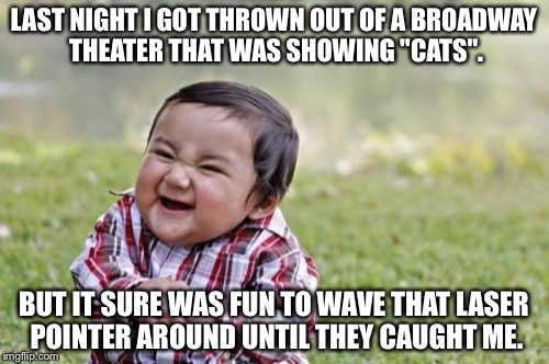 "Evil Toddler Meme | LAST NIGHT I GOT THROWN OUT OF A BROADWAY THEATER THAT WAS SHOWING ""CATS"". BUT IT SURE WAS FUN TO WAVE THAT LASER POINTER AROUND UNTIL THEY  