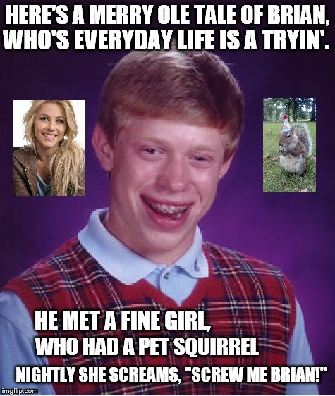 "One Meme to Rule Them All - Theme Week | HERE'S A MERRY OLE TALE OF BRIAN, NIGHTLY SHE SCREAMS, ""SCREW ME BRIAN!"" WHO'S EVERYDAY LIFE IS A TRYIN'. HE MET A FINE GIRL, WHO HAD A PET  