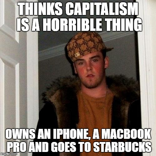 Scumbag Steve Meme | THINKS CAPITALISM IS A HORRIBLE THING OWNS AN IPHONE, A MACBOOK PRO AND GOES TO STARBUCKS | image tagged in memes,scumbag steve | made w/ Imgflip meme maker