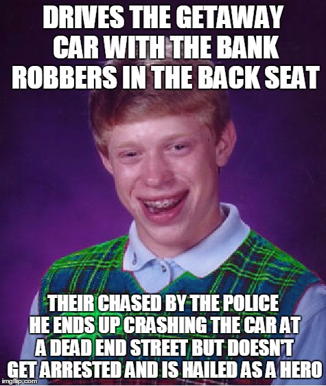 Good Luck Brian Week...A RebellingFromRebellion Event | DRIVES THE GETAWAY CAR WITH THE BANK ROBBERS IN THE BACK SEAT THEIR CHASED BY THE POLICE HE ENDS UP CRASHING THE CAR AT A DEAD END STREET BU | image tagged in good luck brian,good luck brian week | made w/ Imgflip meme maker