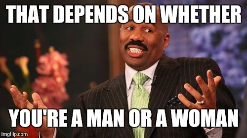 Steve Harvey Meme | THAT DEPENDS ON WHETHER YOU'RE A MAN OR A WOMAN | image tagged in memes,steve harvey | made w/ Imgflip meme maker