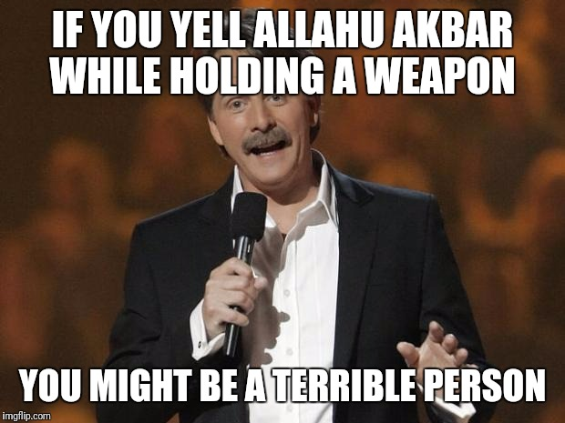 foxworthy |  IF YOU YELL ALLAHU AKBAR WHILE HOLDING A WEAPON; YOU MIGHT BE A TERRIBLE PERSON | image tagged in foxworthy | made w/ Imgflip meme maker