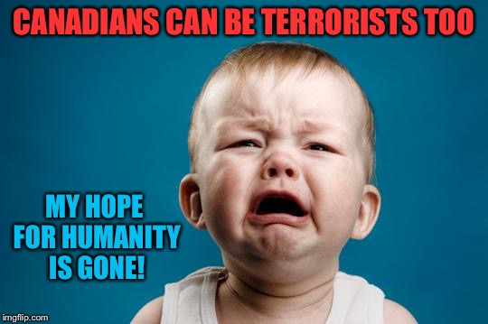 FFS | CANADIANS CAN BE TERRORISTS TOO MY HOPE FOR HUMANITY IS GONE! | image tagged in memes | made w/ Imgflip meme maker