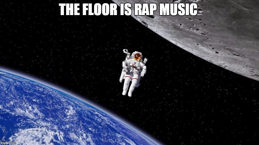 THE FLOOR IS RAP MUSIC | image tagged in space | made w/ Imgflip meme maker