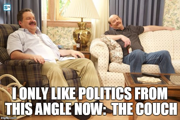 Goldberg Mustaches | I ONLY LIKE POLITICS FROM THIS ANGLE NOW:  THE COUCH | image tagged in goldberg mustaches | made w/ Imgflip meme maker