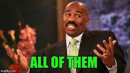 Steve Harvey Meme | ALL OF THEM | image tagged in memes,steve harvey | made w/ Imgflip meme maker