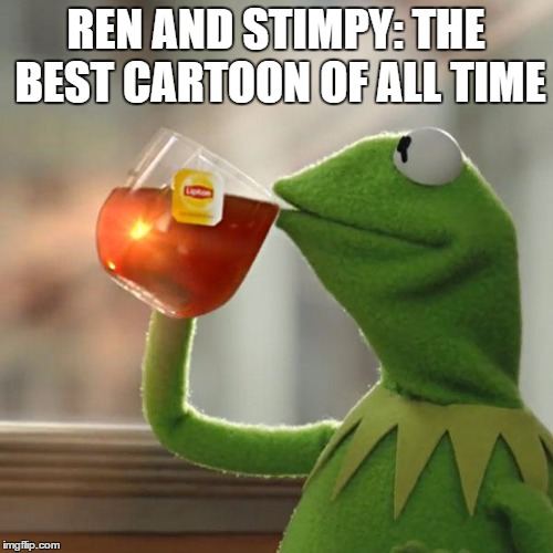 But Thats None Of My Business Meme | REN AND STIMPY: THE BEST CARTOON OF ALL TIME | image tagged in memes,but thats none of my business,kermit the frog | made w/ Imgflip meme maker