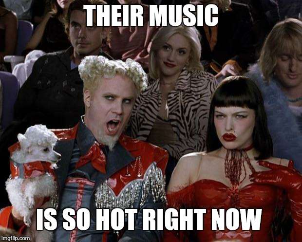 Mugatu So Hot Right Now Meme | THEIR MUSIC IS SO HOT RIGHT NOW | image tagged in memes,mugatu so hot right now | made w/ Imgflip meme maker