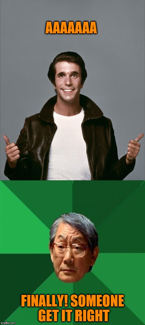 AAAAAAA FINALLY! SOMEONE GET IT RIGHT | image tagged in high expectation asian dad,the fonz | made w/ Imgflip meme maker