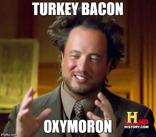 Ancient Aliens Meme | TURKEY BACON OXYMORON | image tagged in memes,ancient aliens | made w/ Imgflip meme maker