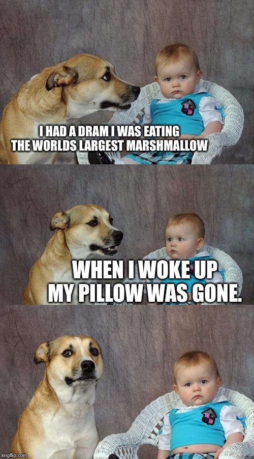 Dad Joke Dog Meme | I HAD A DRAM I WAS EATING THE WORLDS LARGEST MARSHMALLOW WHEN I WOKE UP MY PILLOW WAS GONE. | image tagged in memes,dad joke dog | made w/ Imgflip meme maker