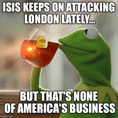 But Thats None Of My Business Meme | ISIS KEEPS ON ATTACKING LONDON LATELY... BUT THAT'S NONE OF AMERICA'S BUSINESS | image tagged in memes,but thats none of my business,kermit the frog | made w/ Imgflip meme maker