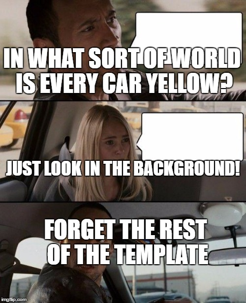 Forget about the speech bubbles | JUST LOOK IN THE BACKGROUND! IN WHAT SORT OF WORLD IS EVERY CAR YELLOW? FORGET THE REST OF THE TEMPLATE | image tagged in memes,the rock driving,dank memes,what are the odds,yellow car,taxi | made w/ Imgflip meme maker