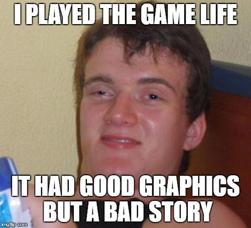 10 Guy Meme | I PLAYED THE GAME LIFE IT HAD GOOD GRAPHICS BUT A BAD STORY | image tagged in memes,10 guy | made w/ Imgflip meme maker