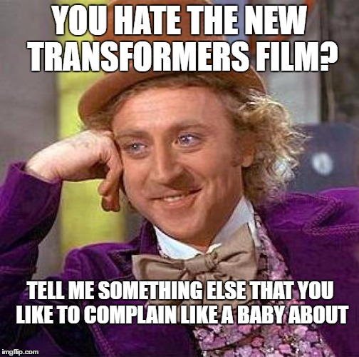 Haters Can Go Suck It | YOU HATE THE NEW TRANSFORMERS FILM? TELL ME SOMETHING ELSE THAT YOU LIKE TO COMPLAIN LIKE A BABY ABOUT | image tagged in memes,creepy condescending wonka,transformers,rules,haters gonna hate,funny memes | made w/ Imgflip meme maker