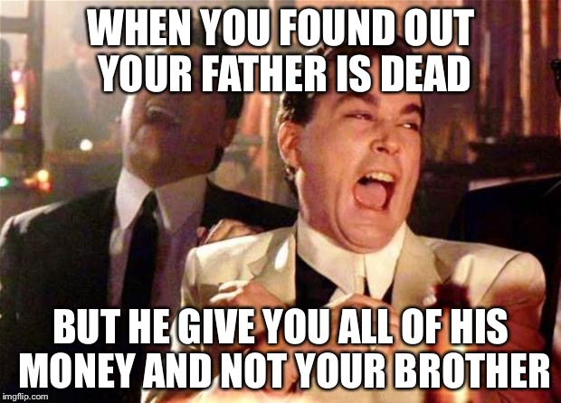 Money money money | WHEN YOU FOUND OUT YOUR FATHER IS DEAD BUT HE GIVE YOU ALL OF HIS MONEY AND NOT YOUR BROTHER | image tagged in goodfellas,the most interesting man in the world,money money,memes,funny | made w/ Imgflip meme maker
