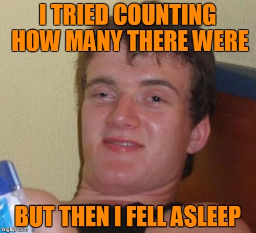 10 Guy Meme | I TRIED COUNTING HOW MANY THERE WERE BUT THEN I FELL ASLEEP | image tagged in memes,10 guy | made w/ Imgflip meme maker