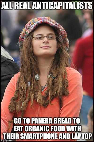 Libturd | ALL REAL ANTICAPITALISTS GO TO PANERA BREAD TO EAT ORGANIC FOOD WITH THEIR SMARTPHONE AND LAPTOP | image tagged in libturd | made w/ Imgflip meme maker