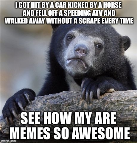 Confession Bear Meme | I GOT HIT BY A CAR KICKED BY A HORSE AND FELL OFF A SPEEDING ATV AND WALKED AWAY WITHOUT A SCRAPE EVERY TIME SEE HOW MY ARE MEMES SO AWESOME | image tagged in memes,confession bear | made w/ Imgflip meme maker