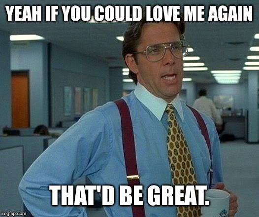 That Would Be So Great | YEAH IF YOU COULD LOVE ME AGAIN THAT'D BE GREAT. | image tagged in memes,that would be great,love me more okay,stupid cats,dogs,memers to pleasers | made w/ Imgflip meme maker
