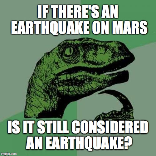 Philosoraptor Meme | IF THERE'S AN EARTHQUAKE ON MARS IS IT STILL CONSIDERED AN EARTHQUAKE? | image tagged in memes,philosoraptor | made w/ Imgflip meme maker