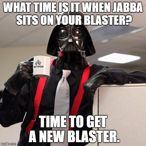 Darth Vader Office Space | WHAT TIME IS IT WHEN JABBA SITS ON YOUR BLASTER? TIME TO GET A NEW BLASTER. | image tagged in darth vader office space | made w/ Imgflip meme maker