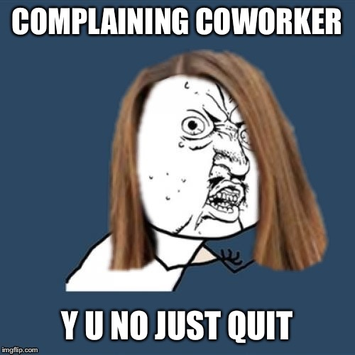 Y u no girl | COMPLAINING COWORKER Y U NO JUST QUIT | image tagged in y u no girl | made w/ Imgflip meme maker