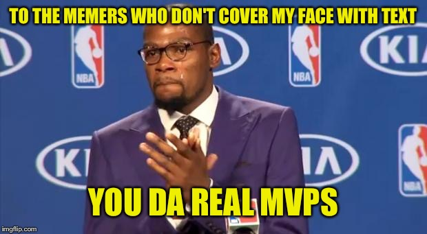 you the real mvp | TO THE MEMERS WHO DON'T COVER MY FACE WITH TEXT YOU DA REAL MVPS | image tagged in you the real mvp | made w/ Imgflip meme maker