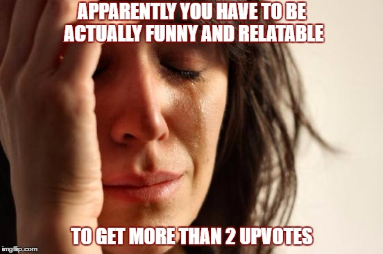 Who would have thought? | APPARENTLY YOU HAVE TO BE ACTUALLY FUNNY AND RELATABLE TO GET MORE THAN 2 UPVOTES | image tagged in memes,first world problems,what do you meme,i suck | made w/ Imgflip meme maker
