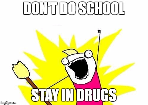 X All The Y Meme | DON'T DO SCHOOL STAY IN DRUGS | image tagged in memes,x all the y | made w/ Imgflip meme maker