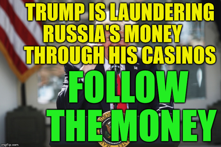 TRUMP IS LAUNDERING RUSSIA'S MONEY     THROUGH HIS CASINOS FOLLOW      THE MONEY | image tagged in potus | made w/ Imgflip meme maker