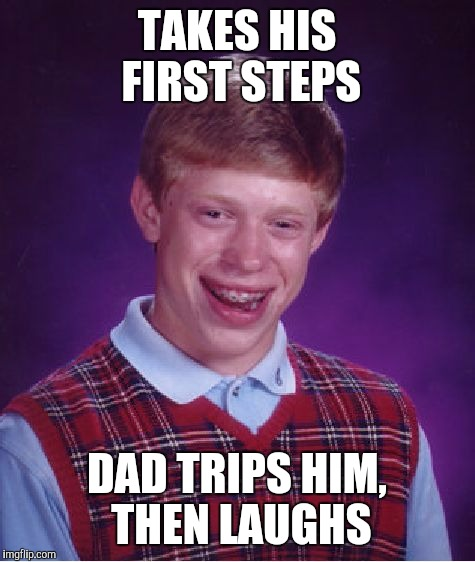 Bad Luck Brian Meme | TAKES HIS FIRST STEPS DAD TRIPS HIM, THEN LAUGHS | image tagged in memes,bad luck brian | made w/ Imgflip meme maker