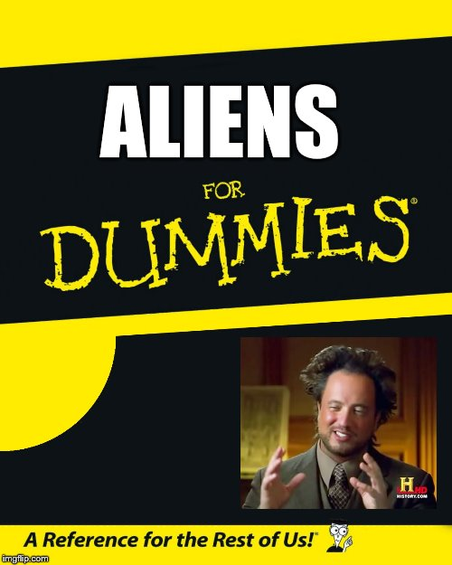 Because aliens, that's why. | ALIENS | image tagged in for dummies,ancient aliens guy,dat hair | made w/ Imgflip meme maker