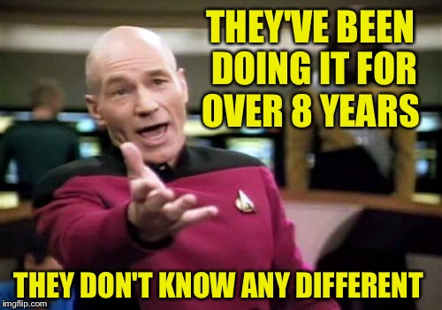 Picard Wtf Meme | THEY'VE BEEN DOING IT FOR OVER 8 YEARS THEY DON'T KNOW ANY DIFFERENT | image tagged in memes,picard wtf | made w/ Imgflip meme maker