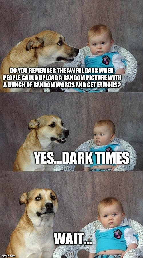 Dad Joke Dog Meme | DO YOU REMEMBER THE AWFUL DAYS WHEN PEOPLE COULD UPLOAD A RANDOM PICTURE WITH A BUNCH OF RANDOM WORDS AND GET FAMOUS? YES...DARK TIMES WAIT. | image tagged in memes,dad joke dog | made w/ Imgflip meme maker