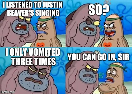 How Tough Are You Meme | I LISTENED TO JUSTIN BEAVER'S SINGING SO? I ONLY VOMITED THREE TIMES YOU CAN GO IN, SIR | image tagged in memes,how tough are you | made w/ Imgflip meme maker