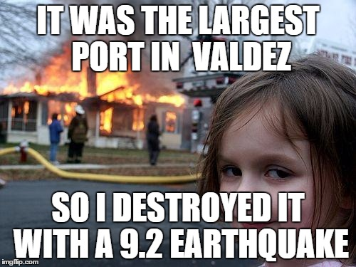 Disaster Girl Meme |  IT WAS THE LARGEST PORT IN  VALDEZ; SO I DESTROYED IT WITH A 9.2 EARTHQUAKE | image tagged in memes,disaster girl | made w/ Imgflip meme maker