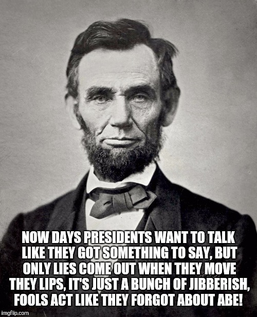 Dr Abe | NOW DAYS PRESIDENTS WANT TO TALK LIKE THEY GOT SOMETHING TO SAY, BUT ONLY LIES COME OUT WHEN THEY MOVE THEY LIPS, IT'S JUST A BUNCH OF JIBBE | image tagged in president,abraham lincoln,rap | made w/ Imgflip meme maker
