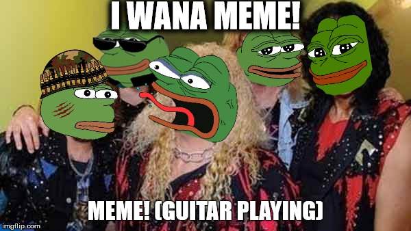 School Of Memes & Music | I WANA MEME! MEME! (GUITAR PLAYING) | image tagged in twisted sister pepe | made w/ Imgflip meme maker