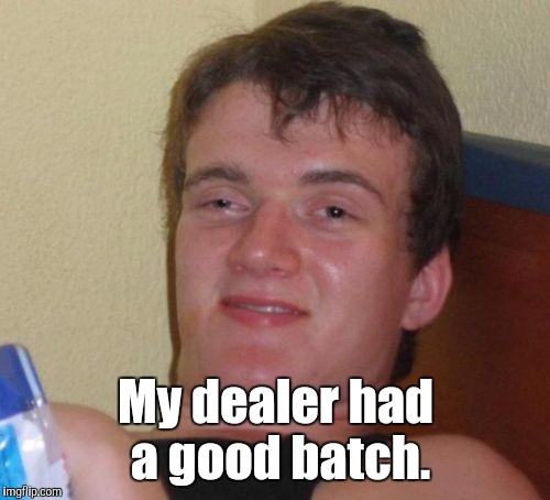 10 Guy Meme | My dealer had a good batch. | image tagged in memes,10 guy | made w/ Imgflip meme maker