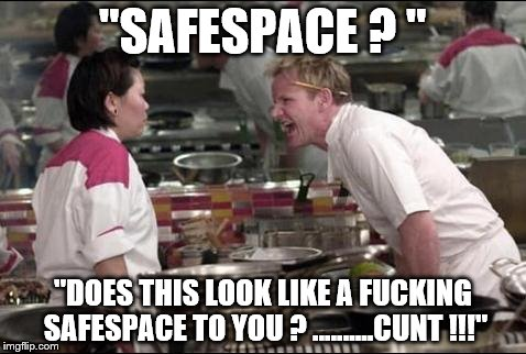"Angry Chef Gordon Ramsay Meme | ""SAFESPACE ? "" ""DOES THIS LOOK LIKE A F**KING SAFESPACE TO YOU ? ..........C**T !!!"" 